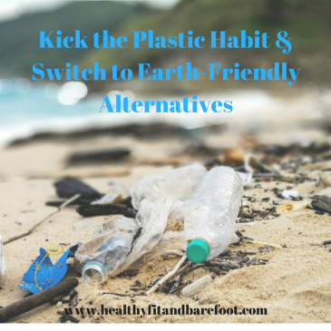 Kick the Plastic Habit & Switch to Earth-Friendly Alternatives | Healthy, Fit & Barefoot!