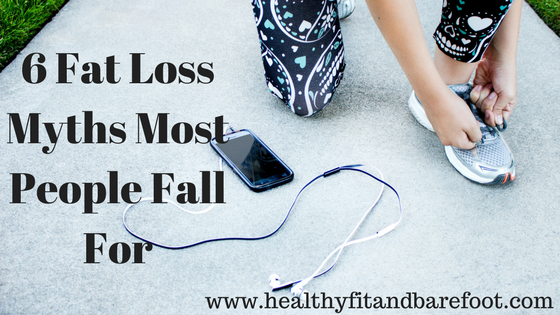 6 Fat Loss Myths Most People Fall For | Healthy, Fit & Barefoot!