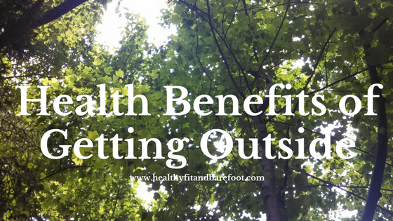 Health Benefits of Getting Outside | Healthy, Fit & Barefoot!